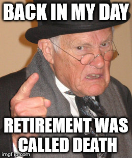 Back In My Day Meme | BACK IN MY DAY RETIREMENT WAS CALLED DEATH | image tagged in memes,back in my day | made w/ Imgflip meme maker