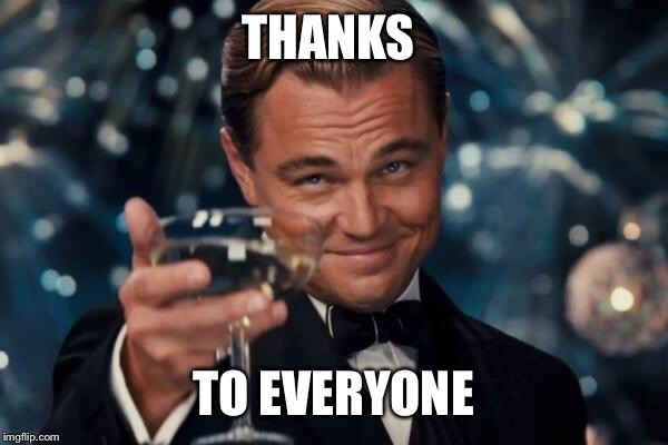 Leonardo Dicaprio Cheers Meme | THANKS TO EVERYONE | image tagged in memes,leonardo dicaprio cheers | made w/ Imgflip meme maker