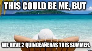 Vacation Beach | THIS COULD BE ME, BUT WE HAVE 2 QUINCEAÑERAS THIS SUMMER. | image tagged in vacation beach | made w/ Imgflip meme maker