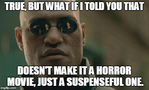 Matrix Morpheus Meme | TRUE, BUT WHAT IF I TOLD YOU THAT DOESN'T MAKE IT A HORROR MOVIE, JUST A SUSPENSEFUL ONE. | image tagged in memes,matrix morpheus | made w/ Imgflip meme maker