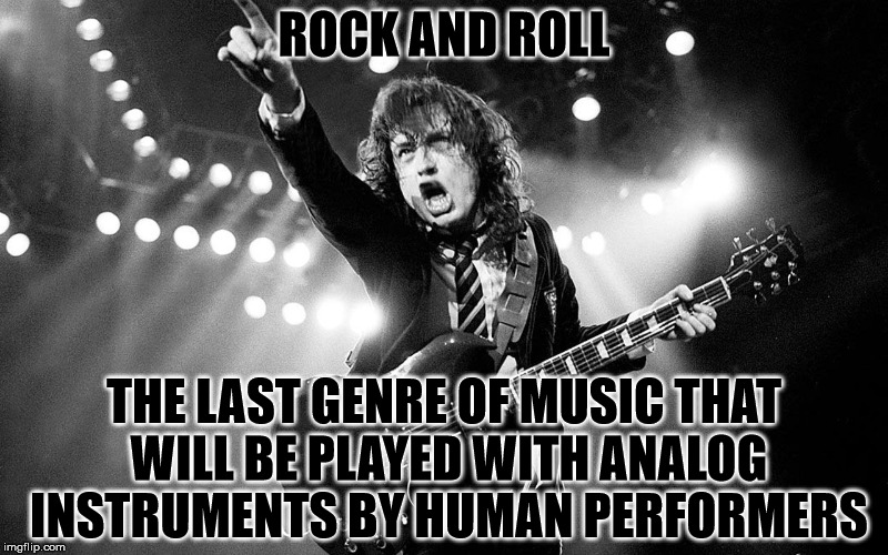 Just an thought worth pondering. | ROCK AND ROLL THE LAST GENRE OF MUSIC THAT WILL BE PLAYED WITH ANALOG INSTRUMENTS BY HUMAN PERFORMERS | image tagged in memes,rock and roll,angus young,ac/dc | made w/ Imgflip meme maker