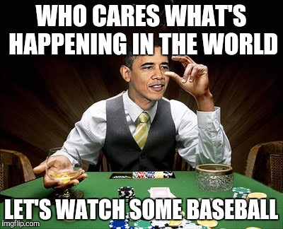 WHO CARES WHAT'S HAPPENING IN THE WORLD LET'S WATCH SOME BASEBALL | made w/ Imgflip meme maker