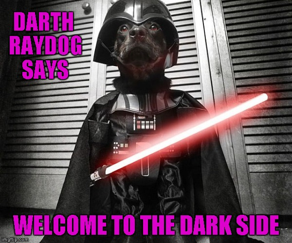 DARTH RAYDOG SAYS WELCOME TO THE DARK SIDE | made w/ Imgflip meme maker