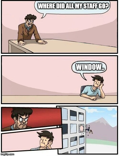 Boardroom Meeting Suggestion Day off | WHERE DID ALL MY STAFF GO? WINDOW.. | image tagged in boardroom meeting suggestion day off | made w/ Imgflip meme maker