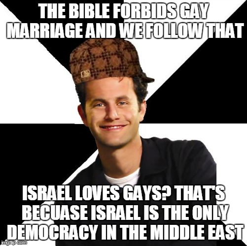 Christian Supporters Of Israel | THE BIBLE FORBIDS GAY MARRIAGE AND WE FOLLOW THAT ISRAEL LOVES GAYS? THAT'S BECUASE ISRAEL IS THE ONLY DEMOCRACY IN THE MIDDLE EAST | image tagged in scumbag christian kirk cameron,gay marriage,israel,bible,democracy,middle east | made w/ Imgflip meme maker