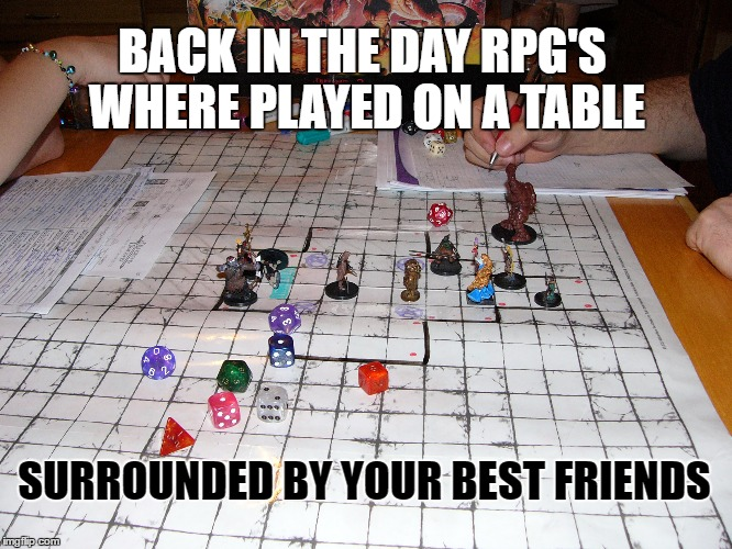 RPG | BACK IN THE DAY RPG'S WHERE PLAYED ON A TABLE SURROUNDED BY YOUR BEST FRIENDS | image tagged in rpg,roleplaying,dungeons and dragons,memes | made w/ Imgflip meme maker