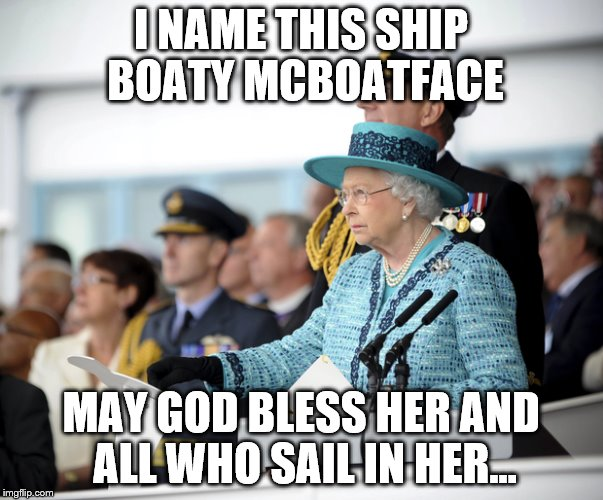 I NAME THIS SHIP BOATY MCBOATFACE MAY GOD BLESS HER AND ALL WHO SAIL IN HER... | made w/ Imgflip meme maker