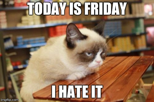 Grumpy cat is not impressed... | TODAY IS FRIDAY I HATE IT | image tagged in memes,grumpy cat table | made w/ Imgflip meme maker