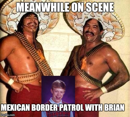 MEANWHILE ON SCENE MEXICAN BORDER PATROL WITH BRIAN | made w/ Imgflip meme maker