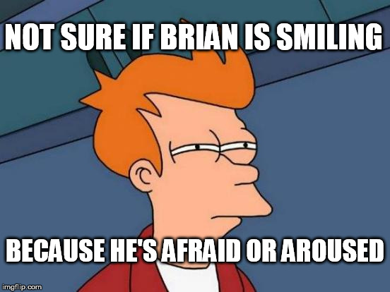 Futurama Fry Meme | NOT SURE IF BRIAN IS SMILING BECAUSE HE'S AFRAID OR AROUSED | image tagged in memes,futurama fry | made w/ Imgflip meme maker