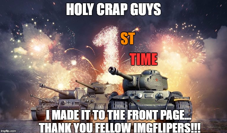 HOLY CRAP GUYS I MADE IT TO THE FRONT PAGE... THANK YOU FELLOW IMGFLIPERS!!! ST TIME | made w/ Imgflip meme maker