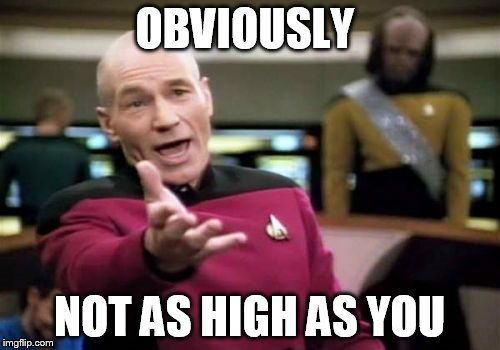 Picard Wtf Meme | OBVIOUSLY NOT AS HIGH AS YOU | image tagged in memes,picard wtf | made w/ Imgflip meme maker