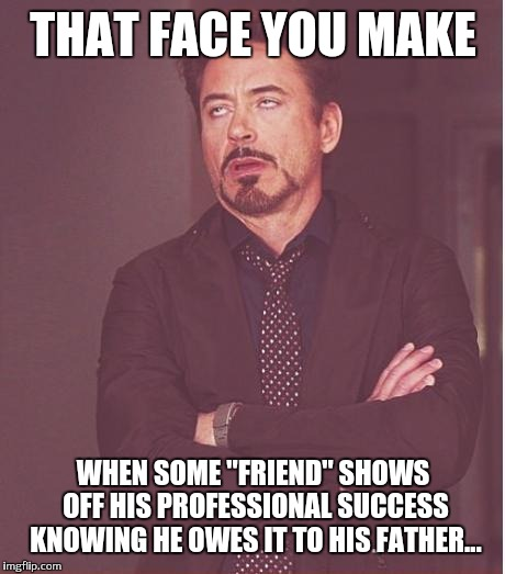 When worthless children trade on their successful self made dads... |  THAT FACE YOU MAKE; WHEN SOME ''FRIEND'' SHOWS OFF HIS PROFESSIONAL SUCCESS KNOWING HE OWES IT TO HIS FATHER... | image tagged in memes,face you make robert downey jr | made w/ Imgflip meme maker