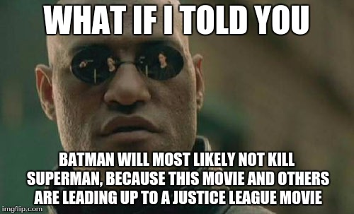 Matrix Morpheus Meme | WHAT IF I TOLD YOU BATMAN WILL MOST LIKELY NOT KILL SUPERMAN, BECAUSE THIS MOVIE AND OTHERS ARE LEADING UP TO A JUSTICE LEAGUE MOVIE | image tagged in memes,matrix morpheus | made w/ Imgflip meme maker