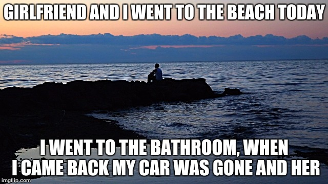 Dang | GIRLFRIEND AND I WENT TO THE BEACH TODAY I WENT TO THE BATHROOM, WHEN I CAME BACK MY CAR WAS GONE AND HER | image tagged in dang,memes | made w/ Imgflip meme maker
