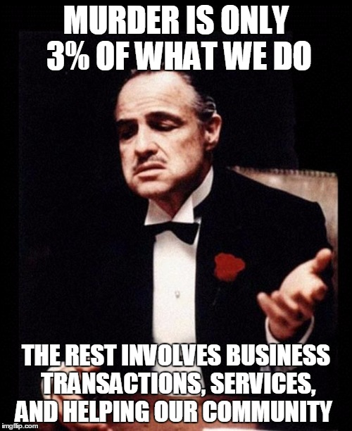 Just like Planned Parenthood | MURDER IS ONLY 3% OF WHAT WE DO THE REST INVOLVES BUSINESS TRANSACTIONS, SERVICES, AND HELPING OUR COMMUNITY | image tagged in godfather,planned parenthood,abortion | made w/ Imgflip meme maker