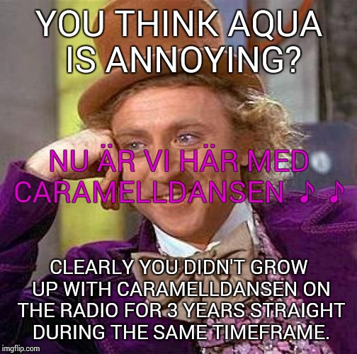 Creepy Condescending Wonka Meme | YOU THINK AQUA IS ANNOYING? CLEARLY YOU DIDN'T GROW UP WITH CARAMELLDANSEN ON THE RADIO FOR 3 YEARS STRAIGHT DURING THE SAME TIMEFRAME. NU Ä | image tagged in memes,creepy condescending wonka | made w/ Imgflip meme maker