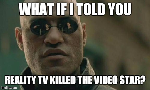 Matrix Morpheus Meme | WHAT IF I TOLD YOU REALITY TV KILLED THE VIDEO STAR? | image tagged in memes,matrix morpheus | made w/ Imgflip meme maker