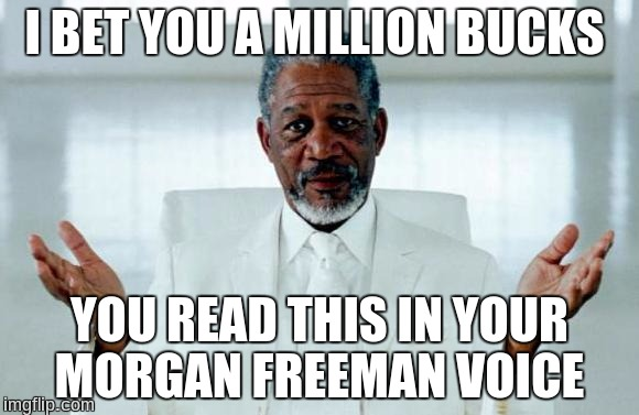 God Morgan Freeman | I BET YOU A MILLION BUCKS YOU READ THIS IN YOUR MORGAN FREEMAN VOICE | image tagged in god morgan freeman | made w/ Imgflip meme maker
