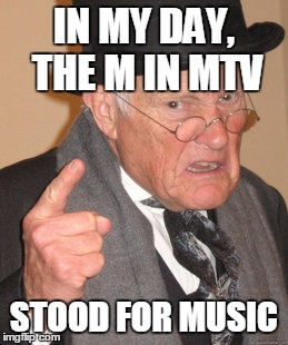Back In My Day Meme | IN MY DAY, THE M IN MTV STOOD FOR MUSIC | image tagged in memes,back in my day | made w/ Imgflip meme maker