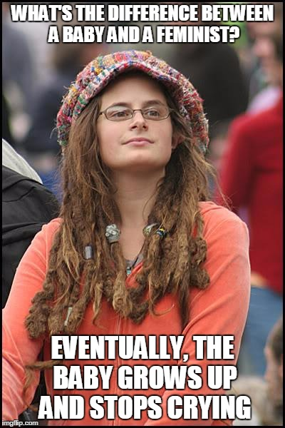 College Liberal | WHAT'S THE DIFFERENCE BETWEEN A BABY AND A FEMINIST? EVENTUALLY, THE BABY GROWS UP AND STOPS CRYING | image tagged in memes,college liberal | made w/ Imgflip meme maker