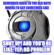 Wheatley | REMEMBER BACK TO THE OLD DAYS WHERE I'D SAY SOMETHING LIKE SHUT UP! AND YOU'D BE LIKE; YEP, NO PROBLEM | image tagged in wheatley | made w/ Imgflip meme maker