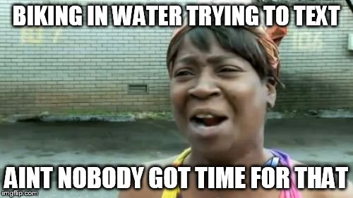 Aint Nobody Got Time For That Meme | BIKING IN WATER TRYING TO TEXT AINT NOBODY GOT TIME FOR THAT | image tagged in memes,aint nobody got time for that | made w/ Imgflip meme maker