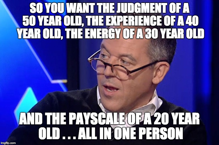 Gutfeld  | SO YOU WANT THE JUDGMENT OF A 50 YEAR OLD, THE EXPERIENCE OF A 40 YEAR OLD, THE ENERGY OF A 30 YEAR OLD AND THE PAYSCALE OF A 20 YEAR OLD .  | image tagged in gutfeld | made w/ Imgflip meme maker