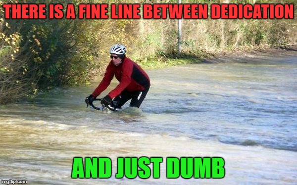 Must...Get..To...Dry..Land | THERE IS A FINE LINE BETWEEN DEDICATION AND JUST DUMB | image tagged in bikes,memes,lol | made w/ Imgflip meme maker