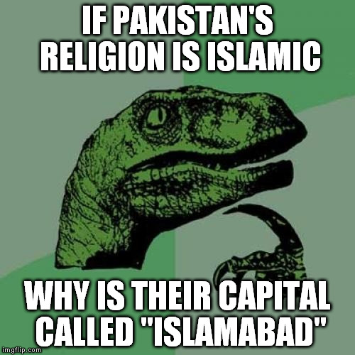 "Pakistan? | IF PAKISTAN'S RELIGION IS ISLAMIC WHY IS THEIR CAPITAL CALLED ""ISLAMABAD"" 