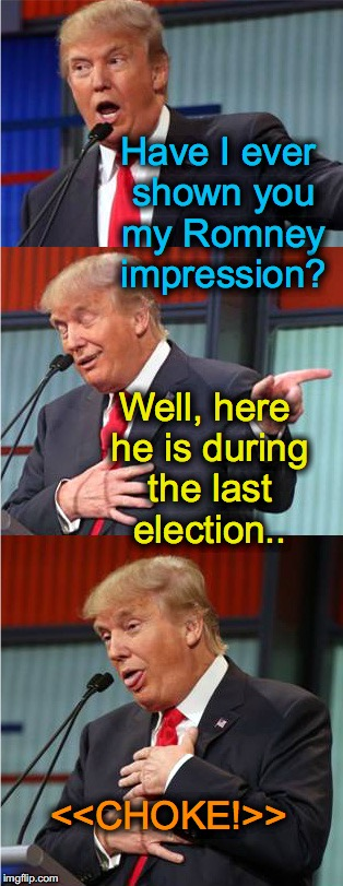 Bad Pun Trump | Have I ever shown you my Romney impression? <<CHOKE!>> Well, here he is during the last election.. | image tagged in bad pun trump | made w/ Imgflip meme maker