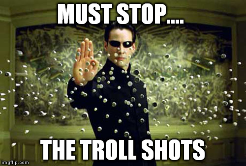 MUST STOP.... THE TROLL SHOTS | made w/ Imgflip meme maker