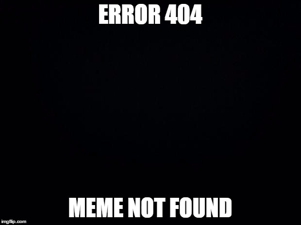 error | ERROR 404 MEME NOT FOUND | image tagged in black background,error 404,memes | made w/ Imgflip meme maker