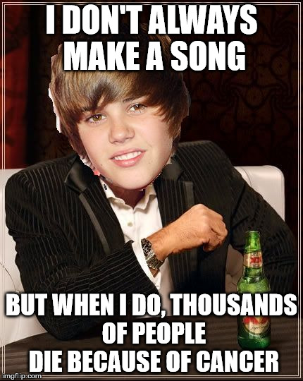 The Most Interesting Justin Bieber | I DON'T ALWAYS MAKE A SONG BUT WHEN I DO, THOUSANDS OF PEOPLE DIE BECAUSE OF CANCER | image tagged in memes,the most interesting justin bieber | made w/ Imgflip meme maker