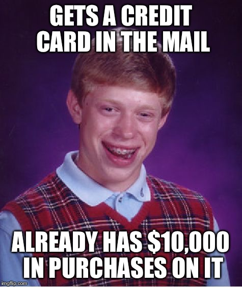 Bad Luck Brian Meme | GETS A CREDIT CARD IN THE MAIL ALREADY HAS $10,000 IN PURCHASES ON IT | image tagged in memes,bad luck brian | made w/ Imgflip meme maker