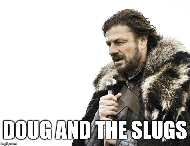 Brace Yourselves X is Coming Meme | DOUG AND THE SLUGS | image tagged in memes,brace yourselves x is coming | made w/ Imgflip meme maker