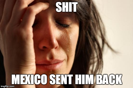 First World Problems Meme | SHIT MEXICO SENT HIM BACK | image tagged in memes,first world problems | made w/ Imgflip meme maker