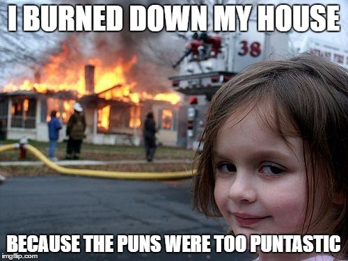 Disaster Girl Meme | I BURNED DOWN MY HOUSE BECAUSE THE PUNS WERE TOO PUNTASTIC | image tagged in memes,disaster girl | made w/ Imgflip meme maker