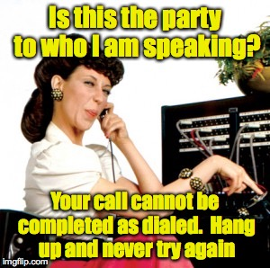 Is this the party to who I am speaking? Your call cannot be completed as dialed.  Hang up and never try again | made w/ Imgflip meme maker