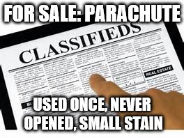 Parachute Classified Ad |  FOR SALE: PARACHUTE; USED ONCE, NEVER OPENED, SMALL STAIN | image tagged in memes,funny memes,parachute,classified | made w/ Imgflip meme maker