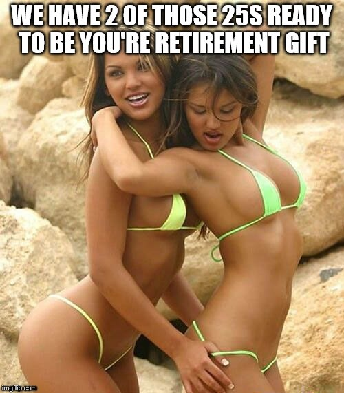 WE HAVE 2 OF THOSE 25S READY TO BE YOU'RE RETIREMENT GIFT | made w/ Imgflip meme maker