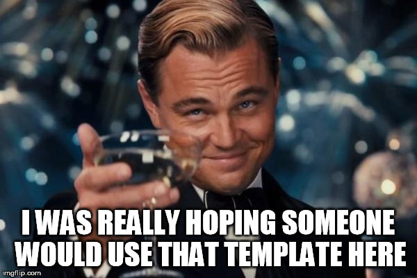 Leonardo Dicaprio Cheers Meme | I WAS REALLY HOPING SOMEONE WOULD USE THAT TEMPLATE HERE | image tagged in memes,leonardo dicaprio cheers | made w/ Imgflip meme maker