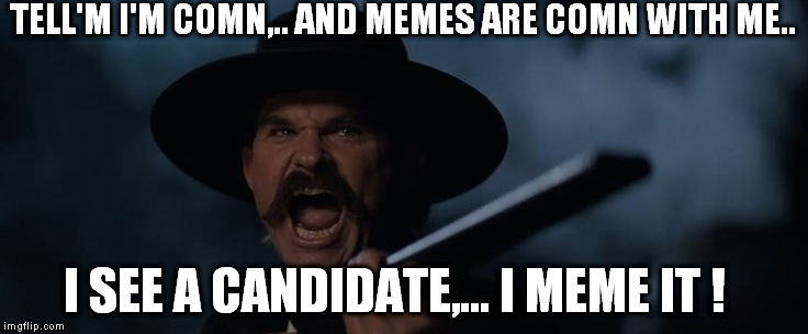 TELL'M I'M COMN,.. AND MEMES ARE COMN WITH ME.. I SEE A CANDIDATE,... I MEME IT ! | made w/ Imgflip meme maker