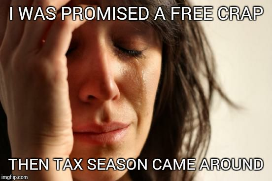 First World Problems Meme | I WAS PROMISED A FREE CRAP THEN TAX SEASON CAME AROUND | image tagged in memes,first world problems | made w/ Imgflip meme maker