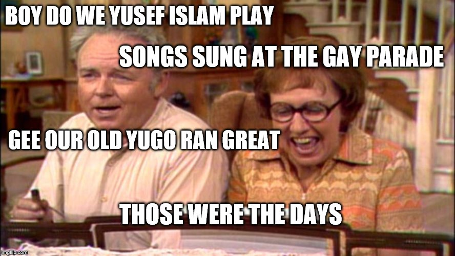 It's a new century, and I guess the meathead won out after all.  | BOY DO WE YUSEF ISLAM PLAY SONGS SUNG AT THE GAY PARADE GEE OUR OLD YUGO RAN GREAT THOSE WERE THE DAYS | image tagged in memes,all in the famile,archie bunker | made w/ Imgflip meme maker