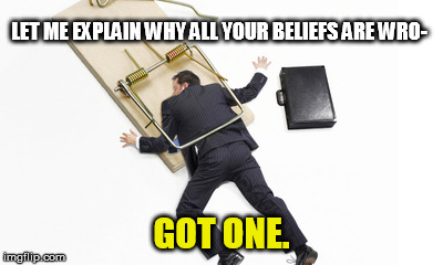 LET ME EXPLAIN WHY ALL YOUR BELIEFS ARE WRO- GOT ONE. | made w/ Imgflip meme maker