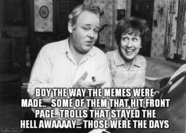 BOY THE WAY THE MEMES WERE MADE..   SOME OF THEM THAT HIT FRONT PAGE.. TROLLS THAT STAYED THE HELL AWAAAAY... THOSE WERE THE DAYS | made w/ Imgflip meme maker