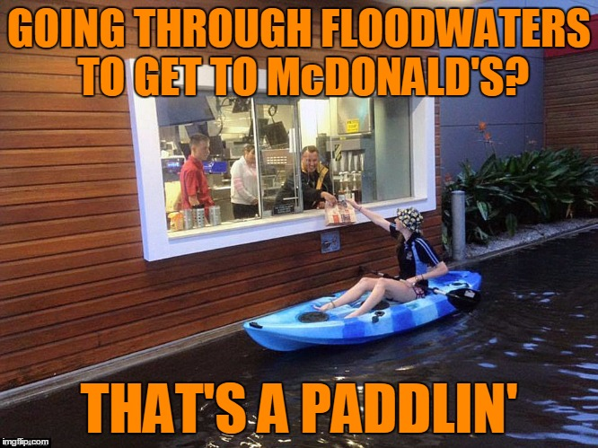 GOING THROUGH FLOODWATERS TO GET TO McDONALD'S? THAT'S A PADDLIN' | made w/ Imgflip meme maker