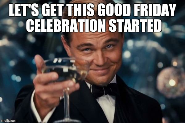 Leonardo Dicaprio Cheers Meme | LET'S GET THIS GOOD FRIDAY CELEBRATION STARTED | image tagged in memes,leonardo dicaprio cheers | made w/ Imgflip meme maker