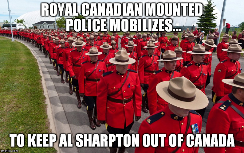 ROYAL CANADIAN MOUNTED POLICE MOBILIZES... TO KEEP AL SHARPTON OUT OF CANADA | made w/ Imgflip meme maker